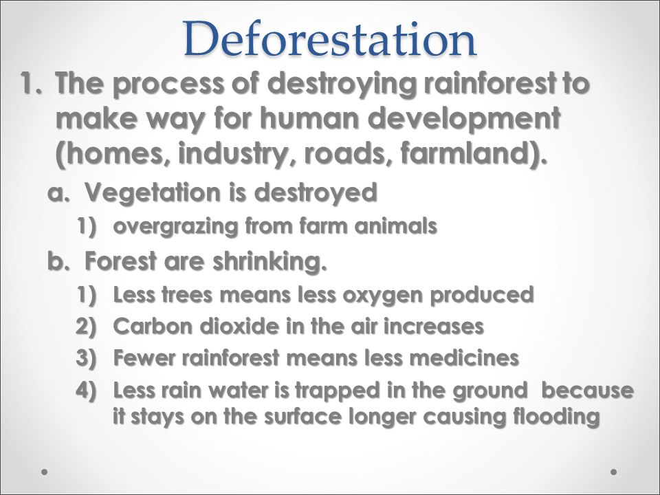 Deforestation 1.The process of destroying rainforest to make way for human development (homes, industry, roads, farmland).