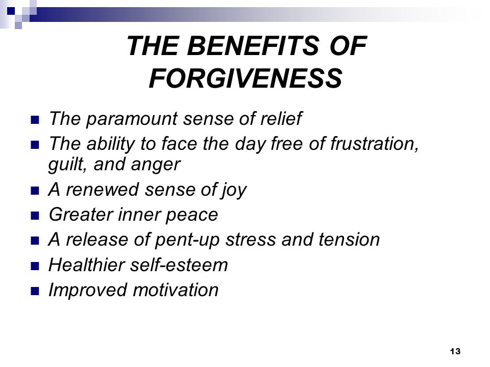 13 THE BENEFITS OF FORGIVENESS The paramount sense of relief The ability to face the day free of frustration, guilt, and anger A renewed sense of joy Greater inner peace A release of pent-up stress and tension Healthier self-esteem Improved motivation