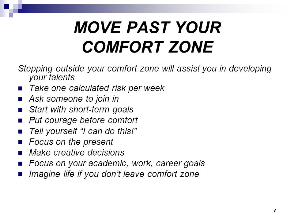 7 MOVE PAST YOUR COMFORT ZONE Stepping outside your comfort zone will assist you in developing your talents Take one calculated risk per week Ask someone to join in Start with short-term goals Put courage before comfort Tell yourself I can do this! Focus on the present Make creative decisions Focus on your academic, work, career goals Imagine life if you don't leave comfort zone