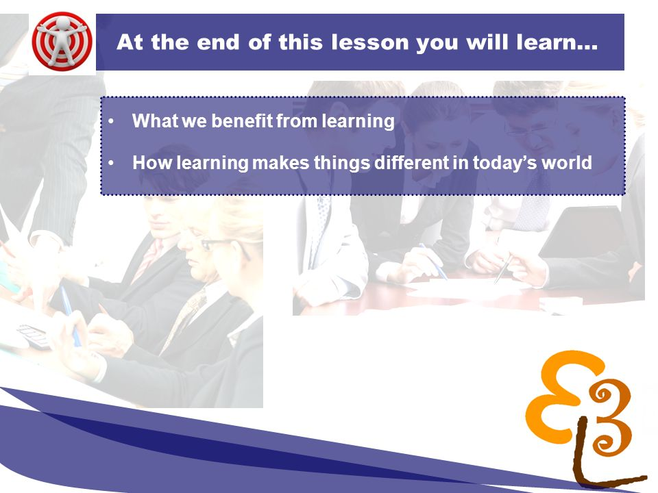 learning to learn network for low skilled senior learners At the end of this lesson you will learn… What we benefit from learning How learning makes t