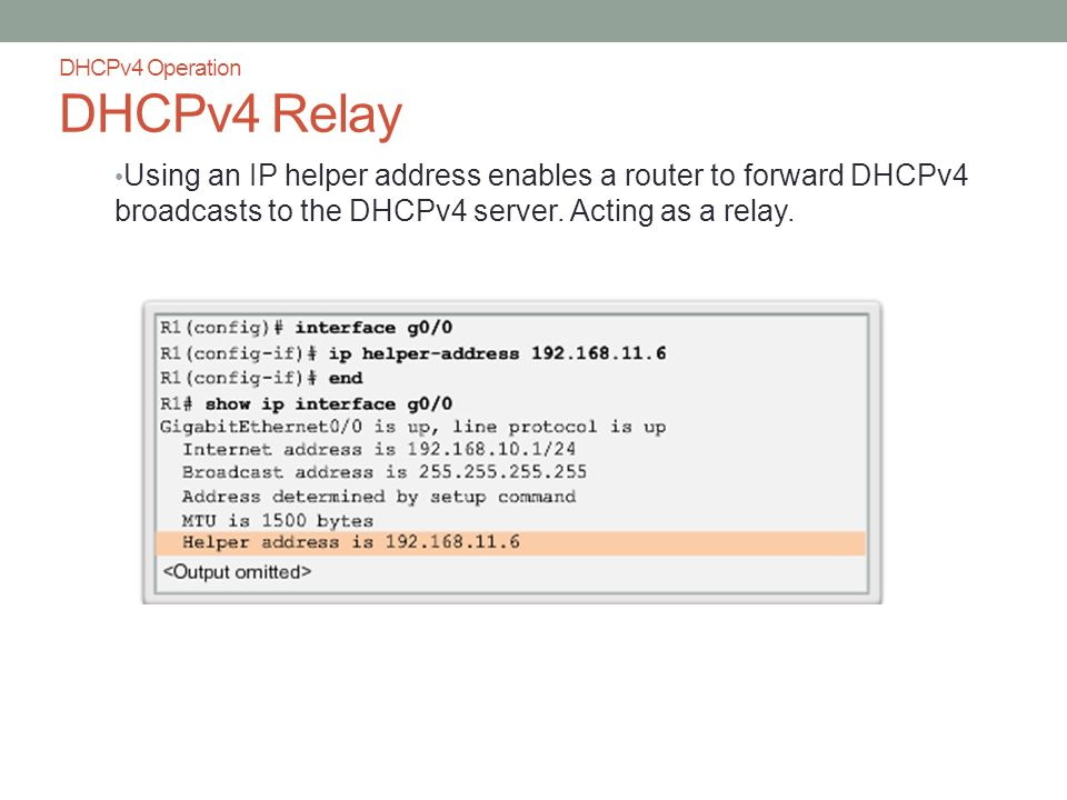 DHCPv4 Operation DHCPv4 Relay Using an IP helper address enables a router to forward DHCPv4 broadcasts to the DHCPv4 server.