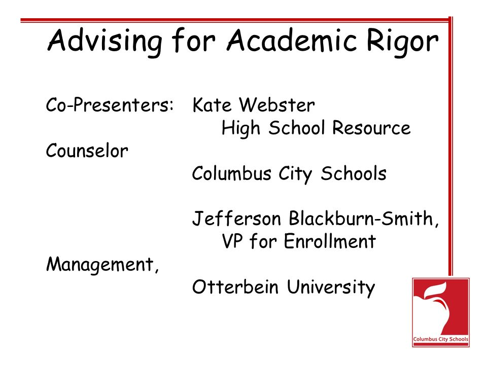 Advising for Academic Rigor Co-Presenters: Kate Webster High School Resource Counselor Columbus City Schools Jefferson Blackburn-Smith, VP for Enrollment Management, Otterbein University