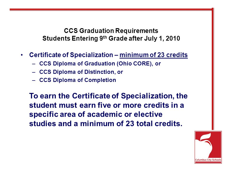 CCS Graduation Requirements Students Entering 9 th Grade after July 1, 2010 Certificate of Specialization – minimum of 23 credits –CCS Diploma of Graduation (Ohio CORE), or –CCS Diploma of Distinction, or –CCS Diploma of Completion To earn the Certificate of Specialization, the student must earn five or more credits in a specific area of academic or elective studies and a minimum of 23 total credits.