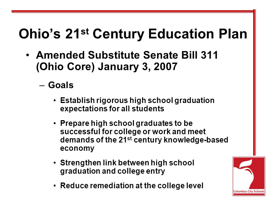 Ohio's 21 st Century Education Plan Amended Substitute Senate Bill 311 (Ohio Core) January 3, 2007 –Goals Establish rigorous high school graduation expectations for all students Prepare high school graduates to be successful for college or work and meet demands of the 21 st century knowledge-based economy Strengthen link between high school graduation and college entry Reduce remediation at the college level