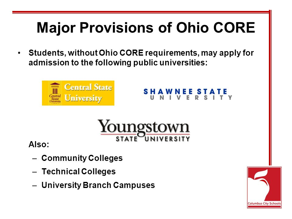 Major Provisions of Ohio CORE Students, without Ohio CORE requirements, may apply for admission to the following public universities: Also: –Community Colleges –Technical Colleges –University Branch Campuses