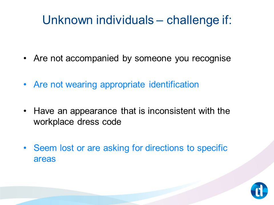 Unknown individuals – challenge if: Are not accompanied by someone you recognise Are not wearing appropriate identification Have an appearance that is inconsistent with the workplace dress code Seem lost or are asking for directions to specific areas