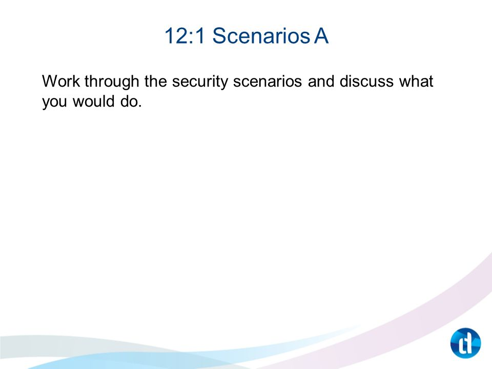 12:1 Scenarios A Work through the security scenarios and discuss what you would do.