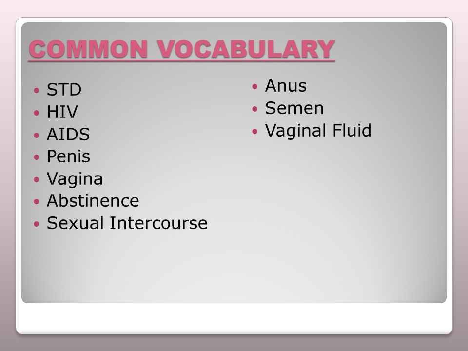 COMMON VOCABULARY STD HIV AIDS Penis Vagina Abstinence Sexual Intercourse Anus Semen Vaginal Fluid