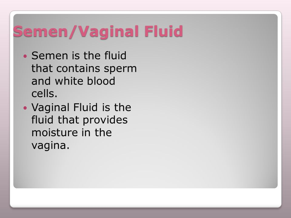 Semen/Vaginal Fluid Semen is the fluid that contains sperm and white blood cells. Vaginal Fluid is the fluid that provides moisture in the vagina.