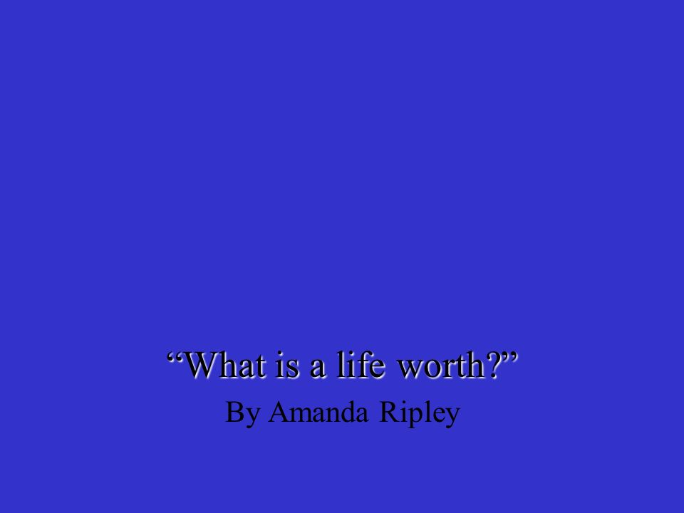 what is a life worth by amanda ripley What is your life worth to you how do you assess value in your life these might be questions you've thought about before, or they may not be.
