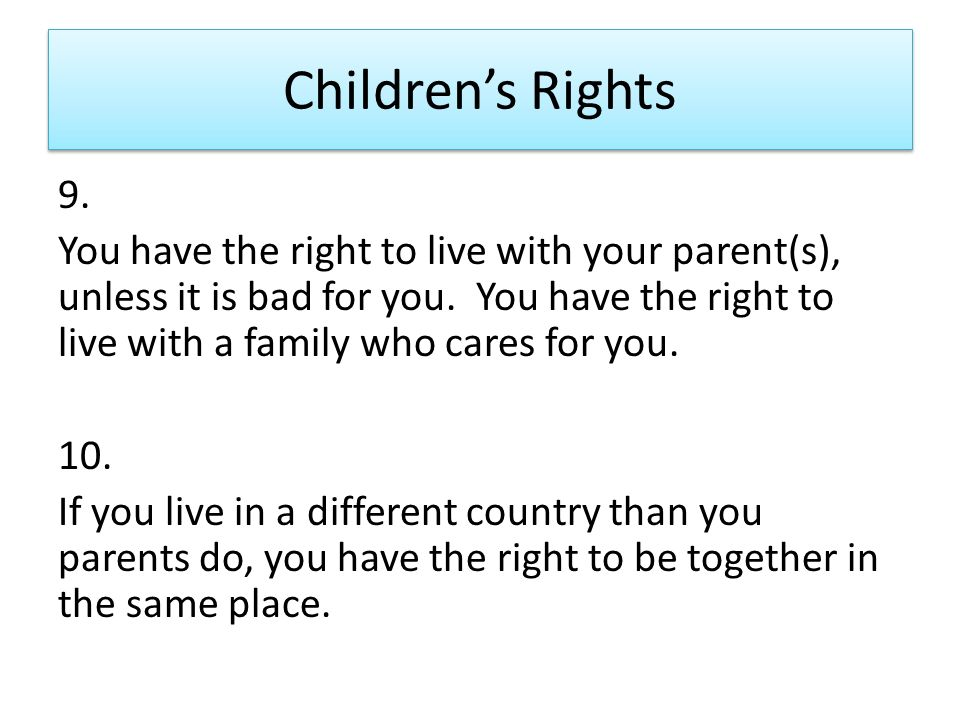 Children's Rights 9. You have the right to live with your parent(s), unless it is bad for you.