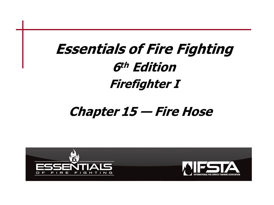 Essentials of Fire Fighting 6 th Edition Firefighter I Chapter 15 — Fire Hose