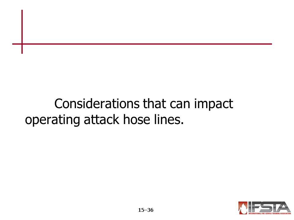 Considerations that can impact operating attack hose lines. 15–36