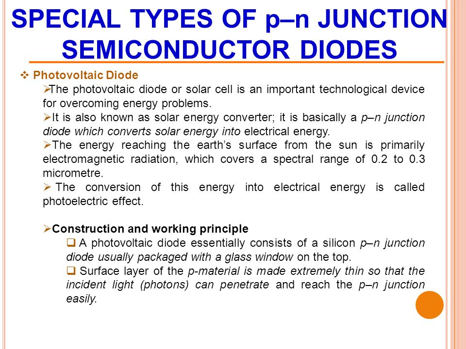 SPECIAL TYPES OF p–n JUNCTION SEMICONDUCTOR DIODES  Photovoltaic Diode  The photovoltaic diode or solar cell is an important technological device for overcoming energy problems.