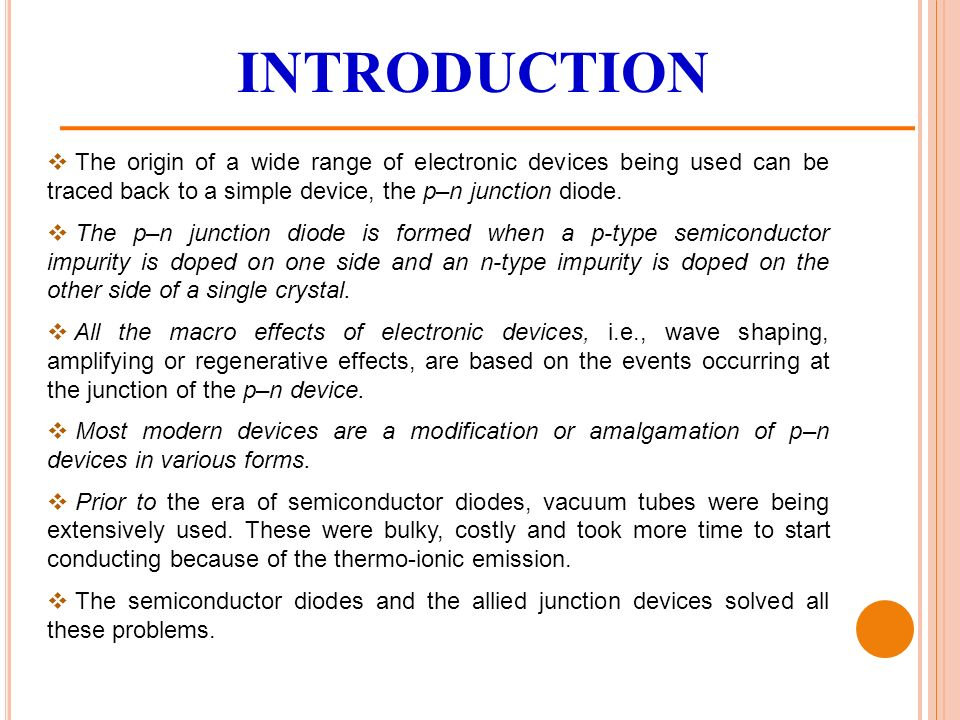 INTRODUCTION  The origin of a wide range of electronic devices being used can be traced back to a simple device, the p–n junction diode.
