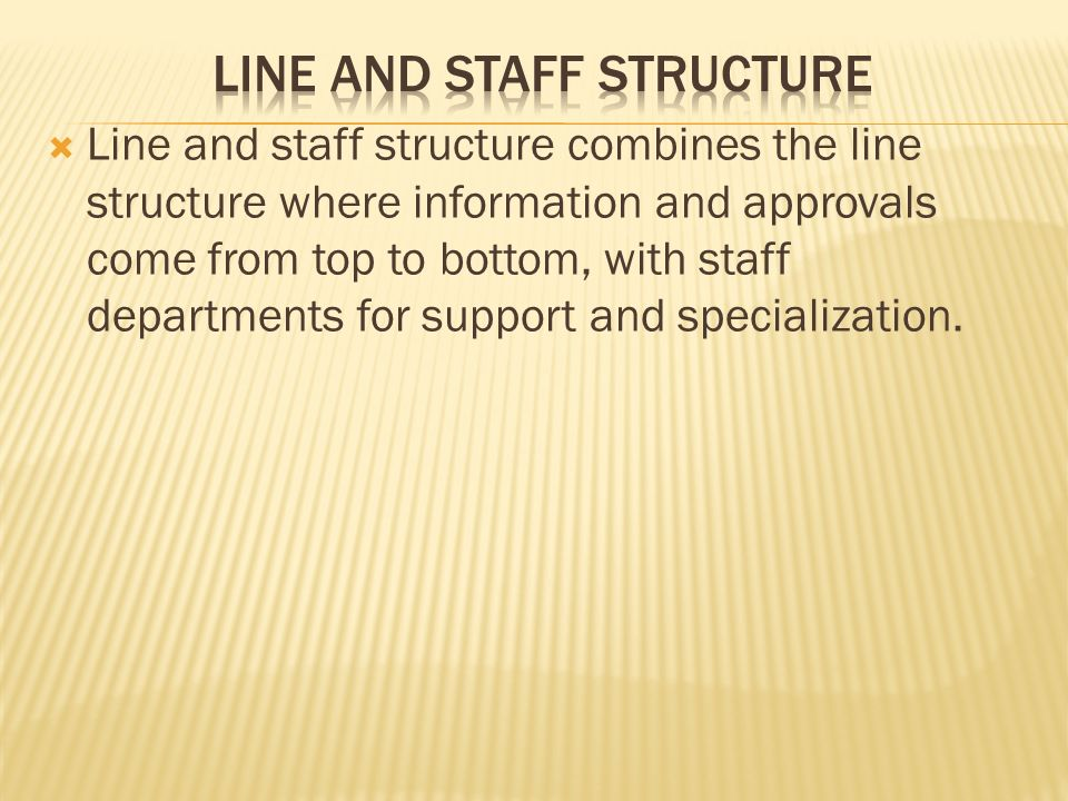  Line and staff structure combines the line structure where information and approvals come from top to bottom, with staff departments for support and specialization.