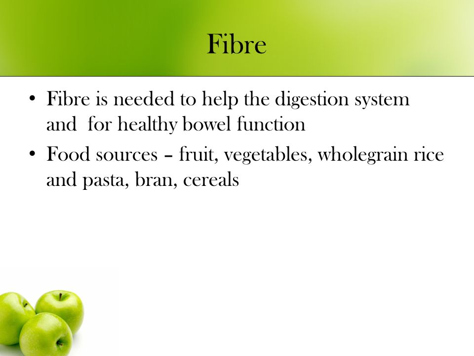 Fibre Fibre is needed to help the digestion system and for healthy bowel function Food sources – fruit, vegetables, wholegrain rice and pasta, bran, cereals