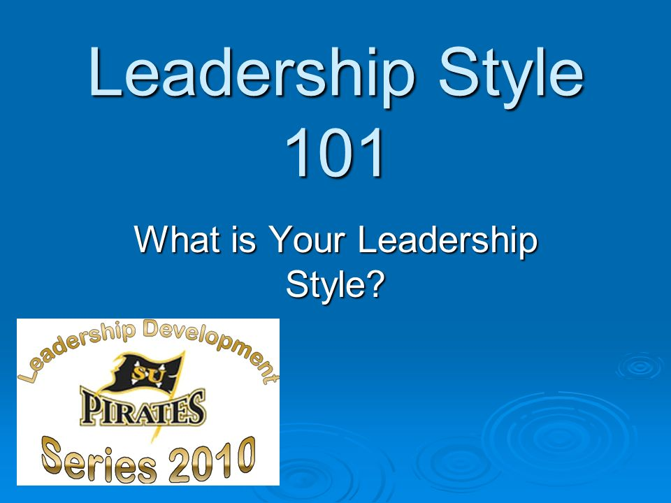Leadership Style 101 What is Your Leadership Style?