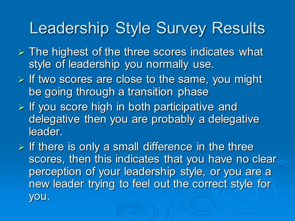 Leadership Style Survey Results  The highest of the three scores indicates what style of leadership you normally use.