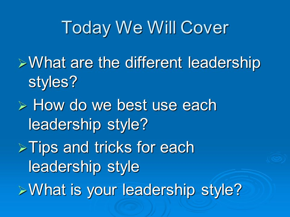 Today We Will Cover  What are the different leadership styles.