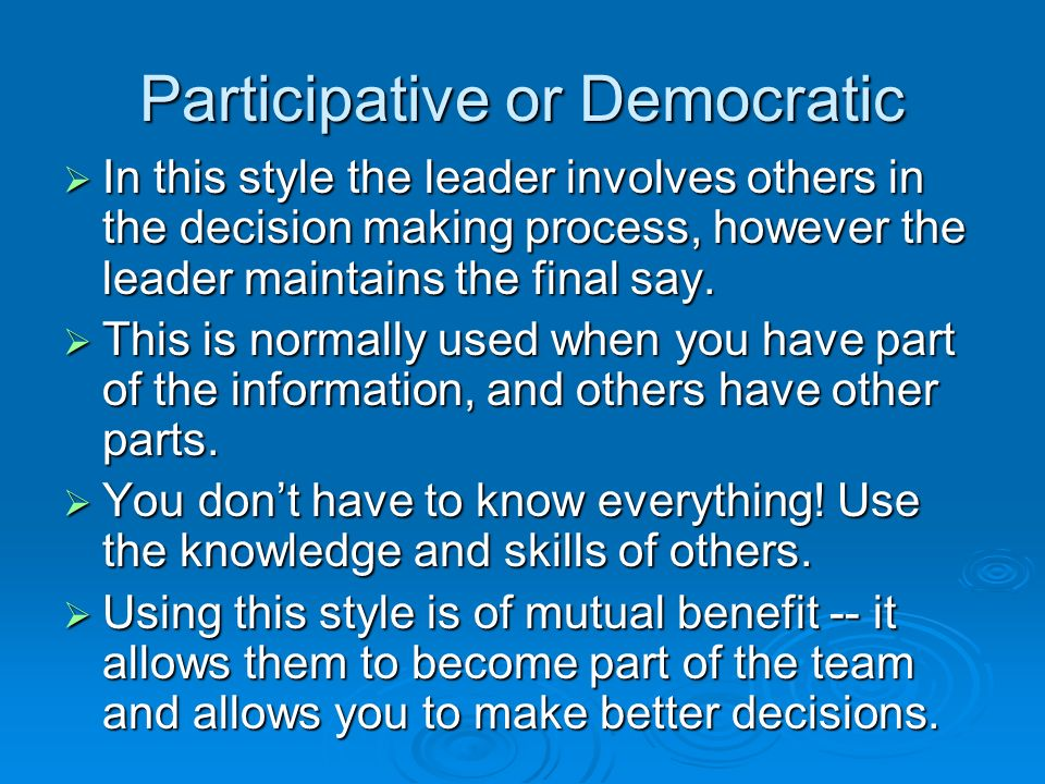 Participative or Democratic  In this style the leader involves others in the decision making process, however the leader maintains the final say.