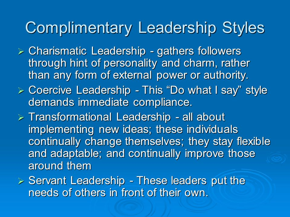 Complimentary Leadership Styles  Charismatic Leadership - gathers followers through hint of personality and charm, rather than any form of external power or authority.