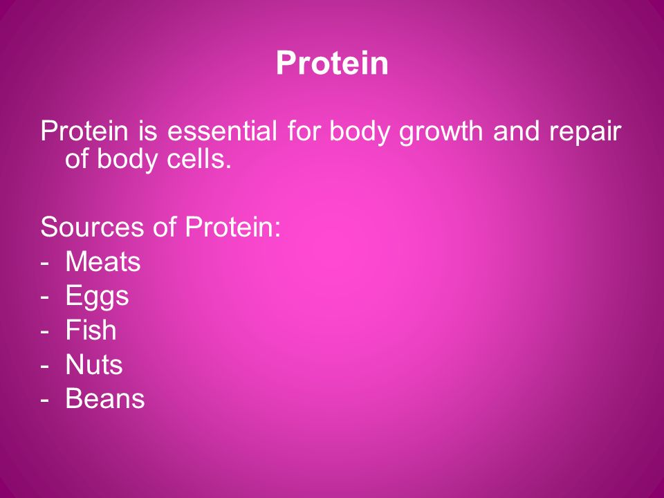 Protein Protein is essential for body growth and repair of body cells.