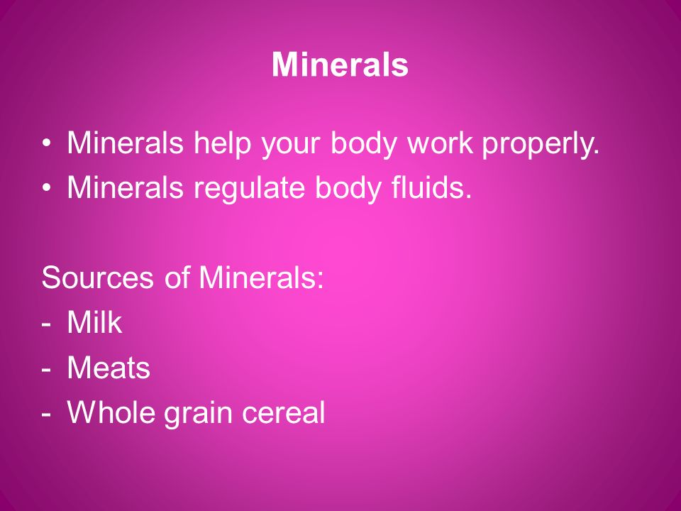 Minerals Minerals help your body work properly. Minerals regulate body fluids.