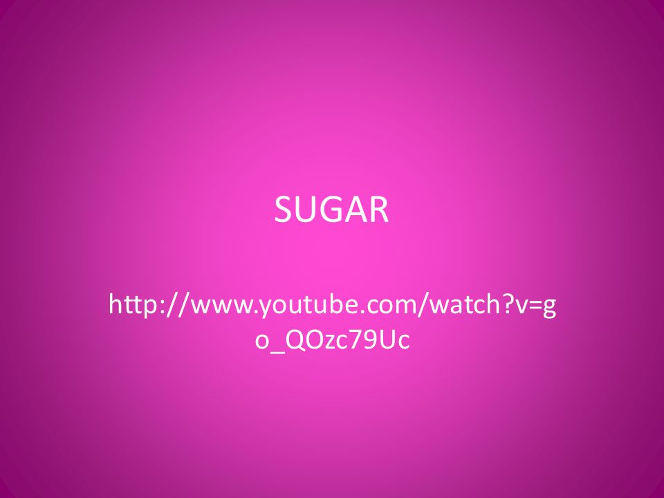 SUGAR http://www.youtube.com/watch v=g o_QOzc79Uc