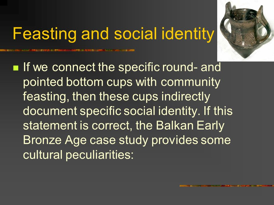 Feasting and social identity If we connect the specific round- and pointed bottom cups with community feasting, then these cups indirectly document specific social identity.