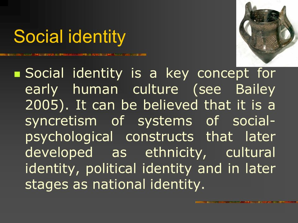 Social identity Social identity is a key concept for early human culture (see Bailey 2005).