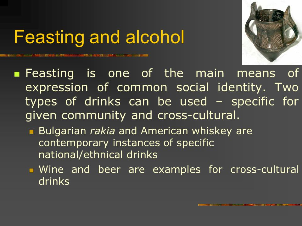 Feasting and alcohol Feasting is one of the main means of expression of common social identity.