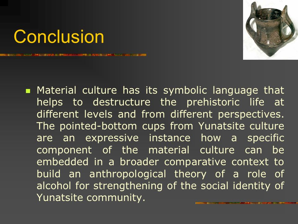 Conclusion Material culture has its symbolic language that helps to destructure the prehistoric life at different levels and from different perspectives.