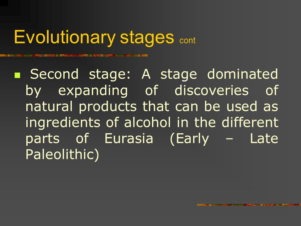 Evolutionary stages cont Second stage: A stage dominated by expanding of discoveries of natural products that can be used as ingredients of alcohol in the different parts of Eurasia (Early – Late Paleolithic)