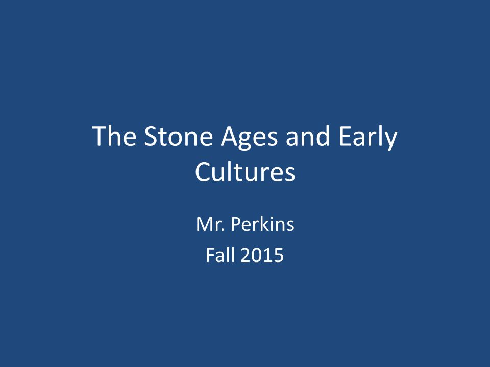The Stone Ages and Early Cultures Mr. Perkins Fall 2015