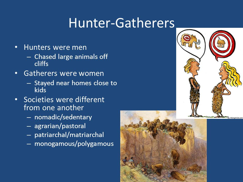 Hunter-Gatherers Hunters were men – Chased large animals off cliffs Gatherers were women – Stayed near homes close to kids Societies were different from one another – nomadic/sedentary – agrarian/pastoral – patriarchal/matriarchal – monogamous/polygamous