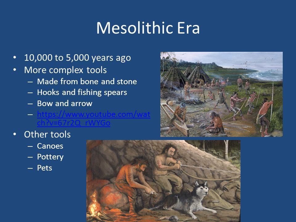 Mesolithic Era 10,000 to 5,000 years ago More complex tools – Made from bone and stone – Hooks and fishing spears – Bow and arrow – https://www.youtube.com/wat ch v=67r2Q_rWYGo https://www.youtube.com/wat ch v=67r2Q_rWYGo Other tools – Canoes – Pottery – Pets