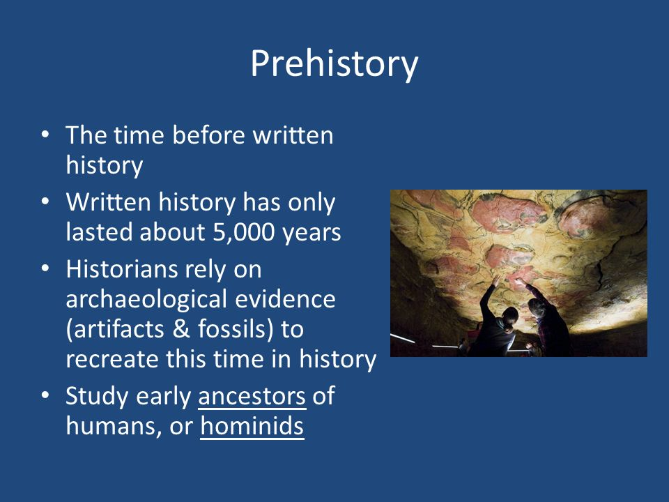 Prehistory The time before written history Written history has only lasted about 5,000 years Historians rely on archaeological evidence (artifacts & fossils) to recreate this time in history Study early ancestors of humans, or hominids