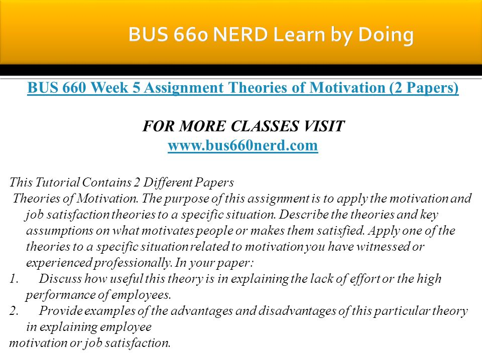 BUS 660 Week 5 Assignment Theories of Motivation (2 Papers) FOR MORE CLASSES VISIT www.bus660nerd.com This Tutorial Contains 2 Different Papers Theories of Motivation.
