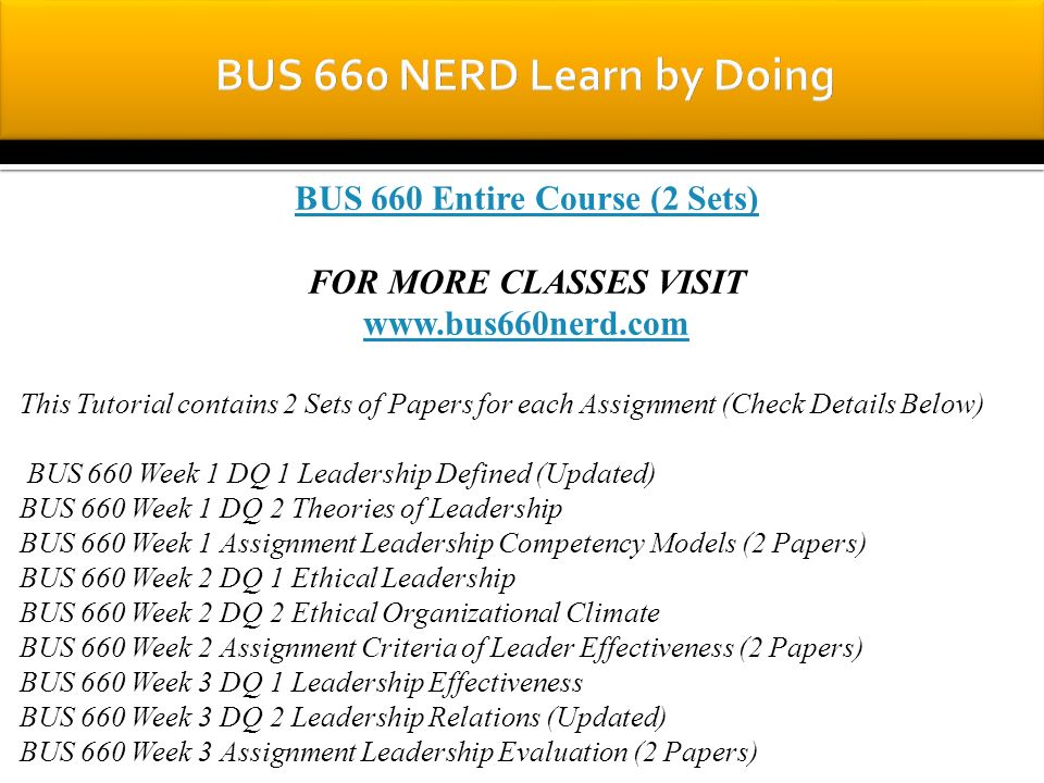 BUS 660 Entire Course (2 Sets) FOR MORE CLASSES VISIT www.bus660nerd.com This Tutorial contains 2 Sets of Papers for each Assignment (Check Details Below) BUS 660 Week 1 DQ 1 Leadership Defined (Updated) BUS 660 Week 1 DQ 2 Theories of Leadership BUS 660 Week 1 Assignment Leadership Competency Models (2 Papers) BUS 660 Week 2 DQ 1 Ethical Leadership BUS 660 Week 2 DQ 2 Ethical Organizational Climate BUS 660 Week 2 Assignment Criteria of Leader Effectiveness (2 Papers) BUS 660 Week 3 DQ 1 Leadership Effectiveness BUS 660 Week 3 DQ 2 Leadership Relations (Updated) BUS 660 Week 3 Assignment Leadership Evaluation (2 Papers)