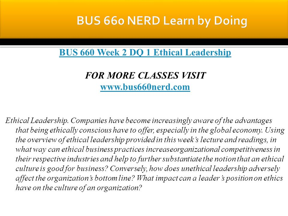 BUS 660 Week 2 DQ 1 Ethical Leadership FOR MORE CLASSES VISIT www.bus660nerd.com Ethical Leadership.