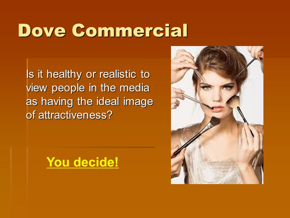 Dove Commercial Is it healthy or realistic to view people in the media as having the ideal image of attractiveness.