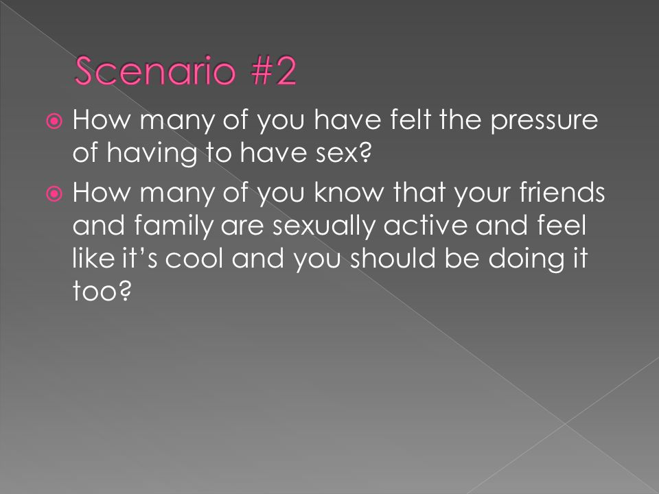  How many of you have felt the pressure of having to have sex.