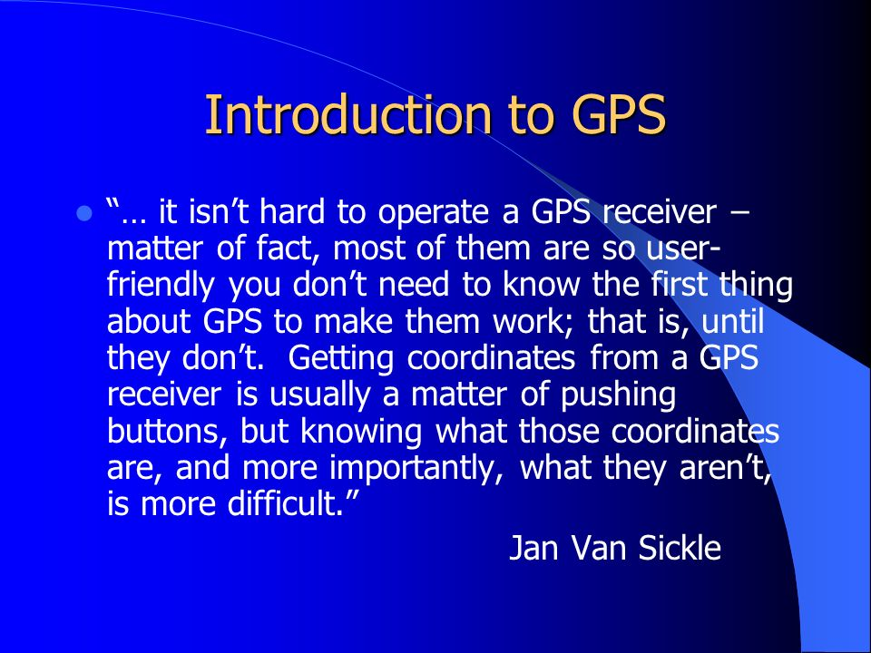 Introduction to GPS … it isn't hard to operate a GPS receiver – matter of fact, most of them are so user- friendly you don't need to know the first thing about GPS to make them work; that is, until they don't.