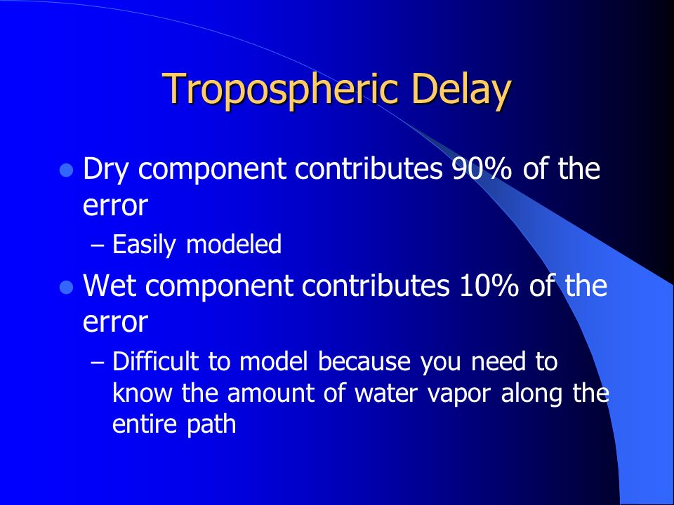 Tropospheric Delay Dry component contributes 90% of the error – Easily modeled Wet component contributes 10% of the error – Difficult to model because you need to know the amount of water vapor along the entire path