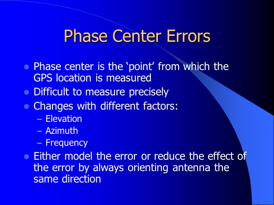 Phase Center Errors Phase center is the 'point' from which the GPS location is measured Difficult to measure precisely Changes with different factors: – Elevation – Azimuth – Frequency Either model the error or reduce the effect of the error by always orienting antenna the same direction