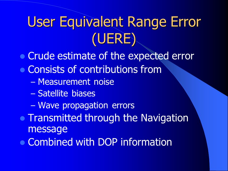 User Equivalent Range Error (UERE) Crude estimate of the expected error Consists of contributions from – Measurement noise – Satellite biases – Wave propagation errors Transmitted through the Navigation message Combined with DOP information
