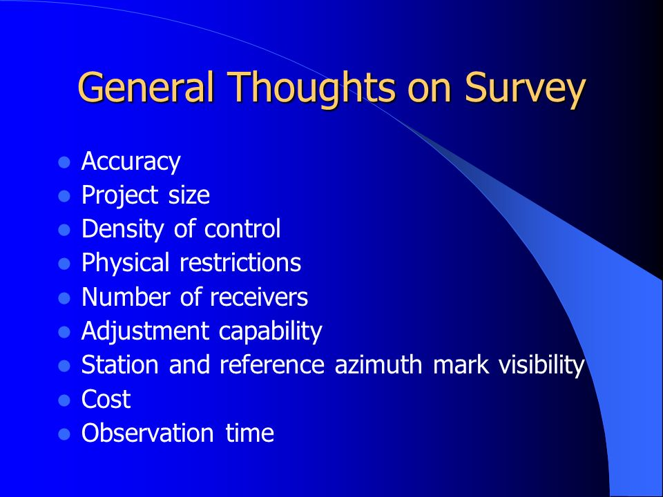 General Thoughts on Survey Accuracy Project size Density of control Physical restrictions Number of receivers Adjustment capability Station and reference azimuth mark visibility Cost Observation time