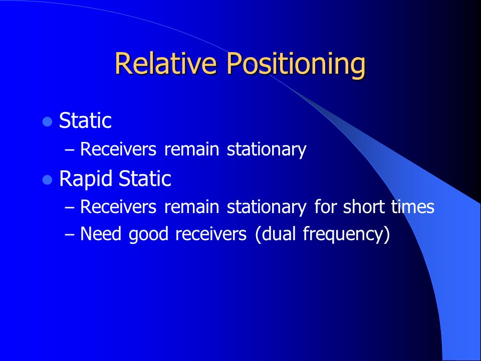 Relative Positioning Static – Receivers remain stationary Rapid Static – Receivers remain stationary for short times – Need good receivers (dual frequency)