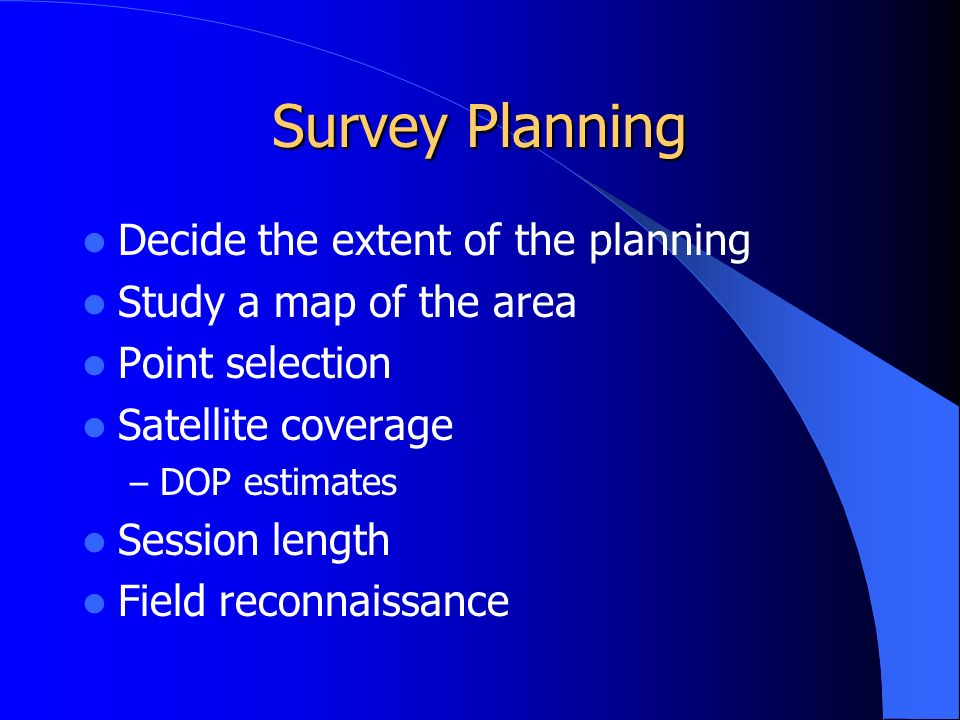 Survey Planning Decide the extent of the planning Study a map of the area Point selection Satellite coverage – DOP estimates Session length Field reconnaissance